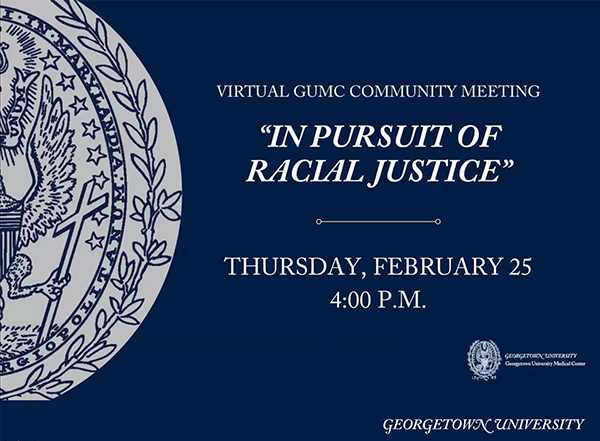 """Opening slide for Virtual GUMC Community Meeting that says """"In Pursuit of Racial Justice"""" Thursday, February 25, 4 p.m. with logos for GUMC and GU"""